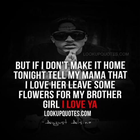 But if I don't make it home tonight Tell my mama that I love her Leave some flowers for my brother Girl I love ya  #augustalsina #augustalsinaquotes