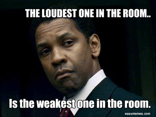 """The loudest one in the room is the weakest one in the room."" Thank you Denzel."