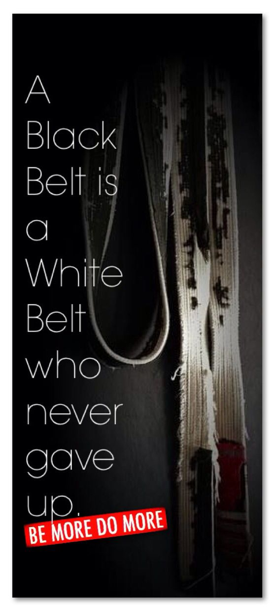 A Black Belt is a White Belt who never gave up.