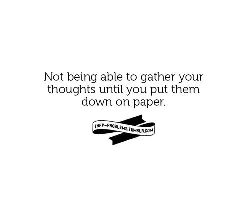 INFP Problems.  Not being able to gather your thoughts until you put them down on paper.