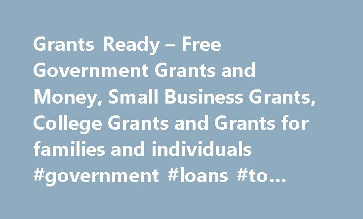 Grants Ready – Free Government Grants and Money, Small Business Grants, College Grants and Grants for families and individuals #government #loans #to #start #a #small #business http://claim.nef2.com/grants-ready-free-government-grants-and-money-small-business-grants-college-grants-and-grants-for-families-and-individuals-government-loans-to-start-a-small-business/  # Welcome to GrantsReady.com Thousands Of Ordinary People Receive Free Government Grants and Money Every Day. So Can You! Get…