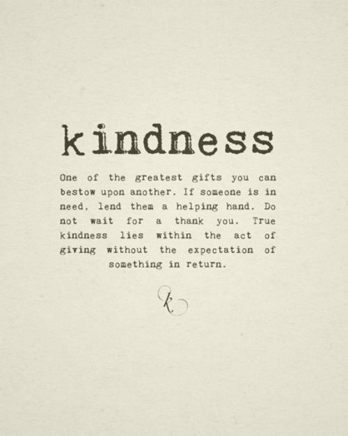 Kindness: One of the greatest gifts you can bestow upon another. If someone is in need, lend them a helping hand. Do not wait for a thank you. True kindness lies within the act of giving without the expectation of something in return.