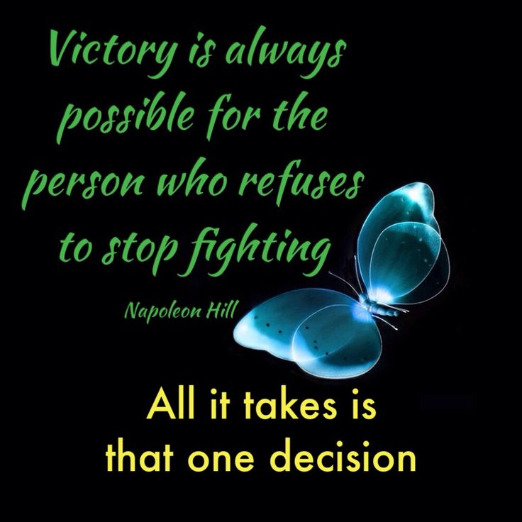 Victory is always possible for the people who refuse to stop fighting.  Yes, it can be extremely hard and challenging, but it is SO worth it!  Don't let anyone or anything stop you from doing what you want and what you love.  Just make that decision and stick with it