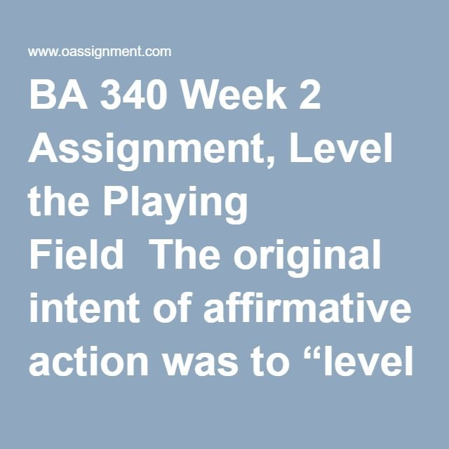 """BA 340 Week 2 Assignment, Level the Playing Field  The original intent of affirmative action was to """"level the playing field"""" and ensure minority groups were treated fairly during the employment process. Using the original goal of affirmative action as a framework, write a 1500 word paper in which you analyze and discuss the evolution of affirmative action over the last 40+ years. You must draw conclusions based on research from outside resources and answer the following question in your…"""