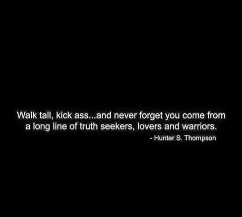 Walk tall and kick ass.  You have no idea!!!  At times I'm quiet but their is a fierce fire burning within me. A.N