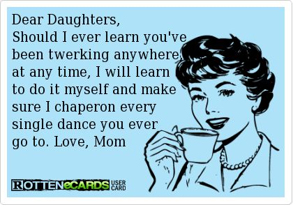 Dear Daughter, Should I ever learn you've been twerking anywhere, at any time, I will learn to do it myself and make sure I chaperon every single dance you ever go to. Love, Mom
