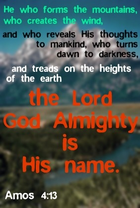 Amos 4:13 ~ The Lord God Almighty is His Name! | My Faith ...