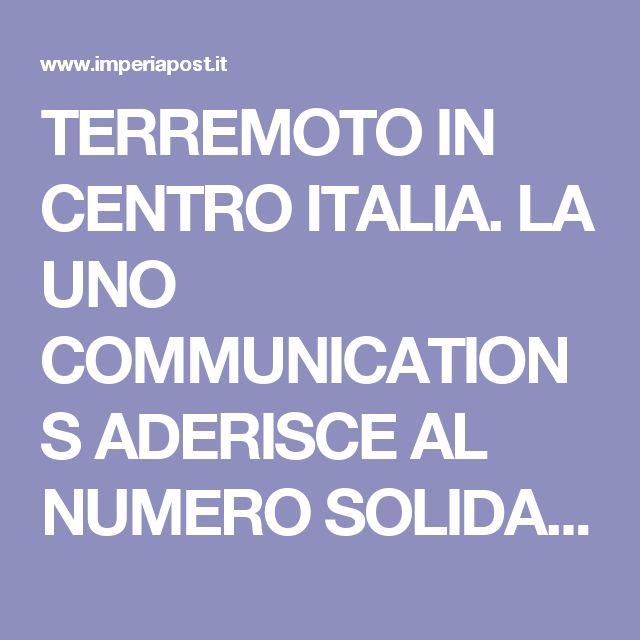 TERREMOTO IN CENTRO ITALIA. LA UNO COMMUNICATIONS ADERISCE AL NUMERO SOLIDALE 45500 PER DONARE IN FAVORE DELLE VITTIME/I DETTAGLI