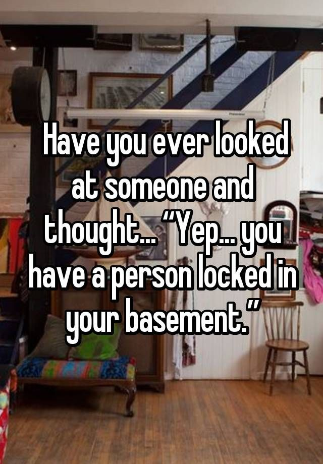 """Have you ever looked at someone and thought... """"Yep... you have a person locked in your basement."""""""
