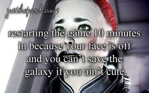 """""""[img src] """" JST: restarting the game 10 minutes in because your face is off and you can't save the galaxy if you ain't cute."""
