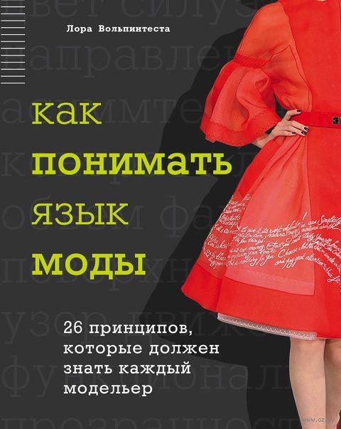 Как понимать язык моды. 26 принципов, которые должен знать каждый модельер. Л. Вольпинтеста
