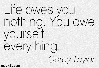 corey taylor quotes | Corey Taylor : Life owes you nothing. You owe yourself everything ...