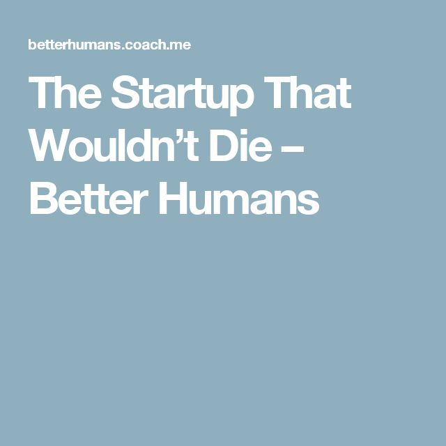 The Startup That Wouldn't Die – Better Humans