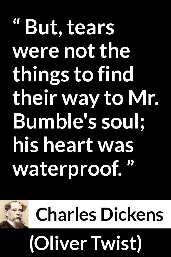 Charles Dickens - Oliver Twist - But, tears were not the things to find their way to Mr. Bumble's soul; his heart was waterproof.