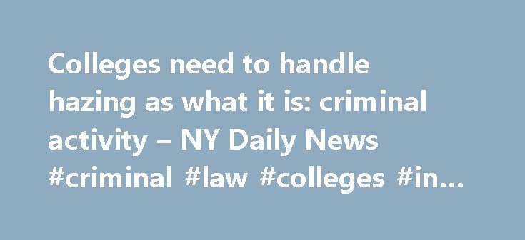 Colleges need to handle hazing as what it is: criminal activity – NY Daily News #criminal #law #colleges #in #new #york http://ohio.nef2.com/colleges-need-to-handle-hazing-as-what-it-is-criminal-activity-ny-daily-news-criminal-law-colleges-in-new-york/  # Colleges need to handle hazing as what it is: criminal activity NEW YORK DAILY NEWS Wednesday, May 10, 2017, 5:00 AM The horrific death of Penn State University student Tim Piazza, who died 12 hours after drinking heavily and falling down a…