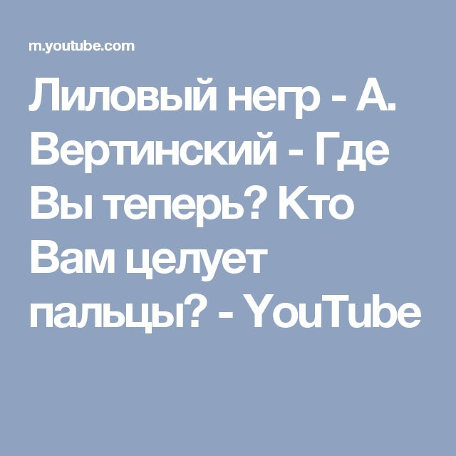 Лиловый негр -  А. Вертинский - Где Вы теперь? Кто Вам целует пальцы? - YouTube