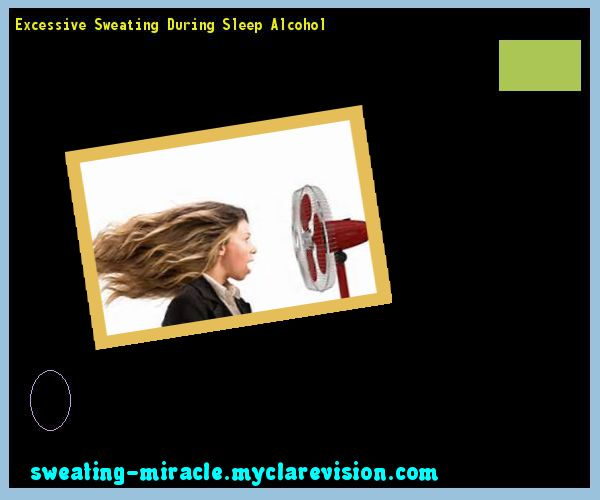 Excessive Sweating During Sleep Alcohol 175621 - Your Body to Stop Excessive Sweating In 48 Hours - Guaranteed!