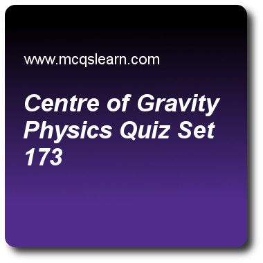 Centre of Gravity Physics Quizzes: O level physics Quiz 173 Questions and Answers - Practice physics quizzes based questions and answers to study centre of gravity: physics quiz with answers. Practice MCQs to test learning on centre of gravity: physics, thermal energy transfer: physics, heat capacity: physics, total internal reflection quizzes. Online centre of gravity: physics worksheets has study guide as center of gravity of an object depends on it's, answer key with answers as weight..