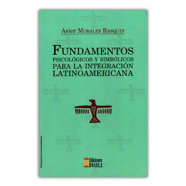 Fundamentos psicológicos y simbólicos para la integración Latinoamericana – Asier Morales Rasquin – Ediciones UNAULA www.librosyeditores.com Editores y distribuidores.