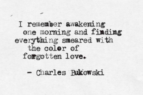 """... smeared with the color of forgotten love"" - Charles Bukowski."
