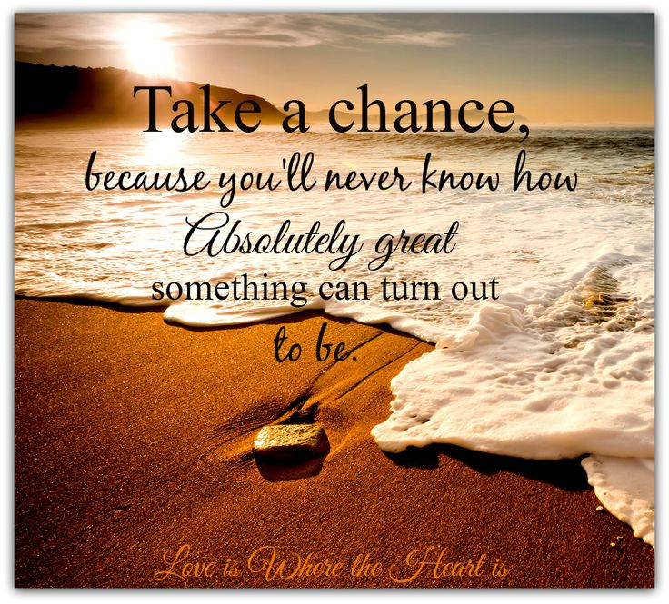 Quotes About Taking Chances And Living Life: Take A Chance Because You'll Never Know How Absolutely