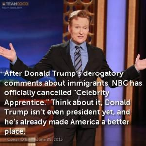 Humorous quotes, jokes and tweets skewering Republican presidential candidate Donald Trump from Louis CK, Andy Borowitz, Bill Maher, Stephen King, and others.: Conan O'Brien on Trump and Immigrants