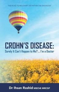 """Crohn's Disease: Surely It Can't Happen to Me? ... I'm a Doctor: The Road to Recovery Lies Within the Diagnosis"" by Dr. Ihsan Rashid MBChB, MRCGP"