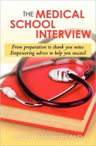 The Medical School Interview: From preparation to thank you notes: Empowering advice to help you Succeed.