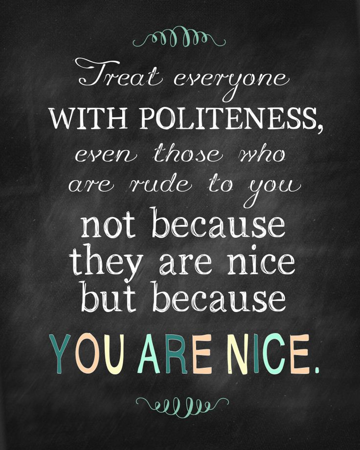 Treat everyone with politeness, even those who are rude to you, not because they are nice, but because you are nice.  (Nice always wins in the long-run!)