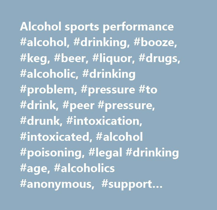 Alcohol sports performance #alcohol, #drinking, #booze, #keg, #beer, #liquor, #drugs, #alcoholic, #drinking #problem, #pressure #to #drink, #peer #pressure, #drunk, #intoxication, #intoxicated, #alcohol #poisoning, #legal #drinking #age, #alcoholics #anonymous, #support #groups, #hotlines, #hangover, #my #parents #don't #want #me #to #drink, #why #teens #drink, #no #inhibitions, #blackouts, #i #can't #control #my #drinking…