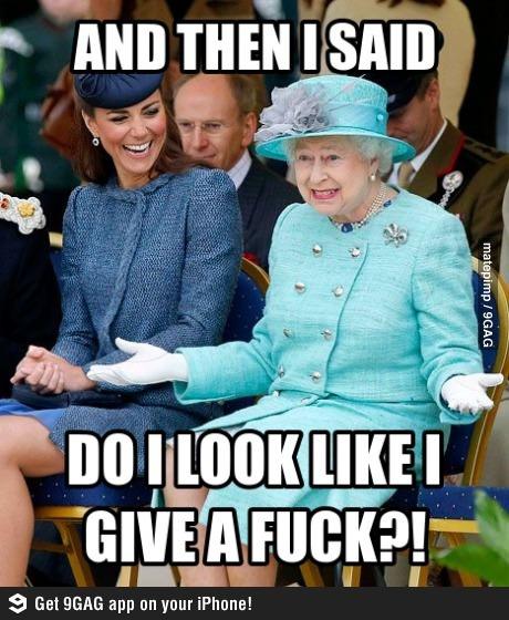 Queen Elizabeth . -- She has corgis. And then I said do I look like I give a fuck?!