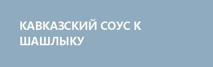 КАВКАЗСКИЙ СОУС К ШАШЛЫКУ http://pyhtaru.blogspot.com/2017/03/blog-post_21.html  Кавказский соус к шашлыку!  Это традиционное для жителей юга дополнение станет настоящим вкусным открытием и для Вас.  Ингредиенты:  - свежий огурец — 2 шт. - кетчуп — 200 г. - майонез — 200 г. - чеснок — 2 зубчика. - зеленый лук — 2 пучка. - петрушка — 2 пучка. - укроп — 2 пучка. - кинза — 2 пучка. - соль, перец — по вкусу.  Читайте еще: ==================================== САМЫЙ ВКУСНЫЙ И ДЕШЕВЫЙ ПИРОГ…