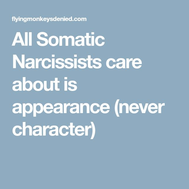All Somatic Narcissists care about is appearance (never character)