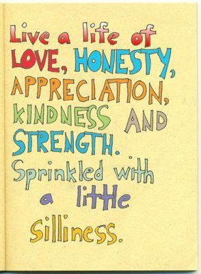 Live a life of love, honesty, appreciation, kindness and strength. Sprinkled with a little silliness.