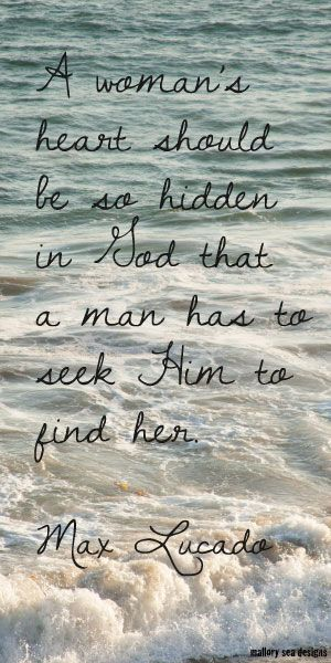 A woman's heart should be so hidden in God that a man has to seek HIM to find her. ~Max Lucado
