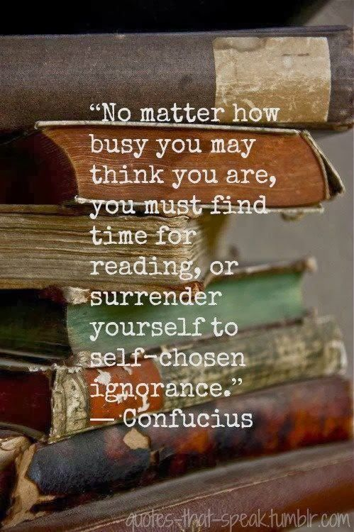 """No matter how busy you may think you are, you must find time for reading, or surrender yourself to self-chosen ignorance."" Confucius"