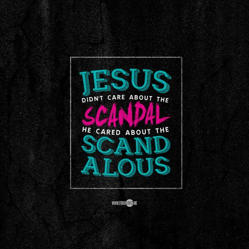 """Jesus didn't care about the scandal, He cared about the scandalous."" Pastor Judah Smith, ""Jesus Is"""