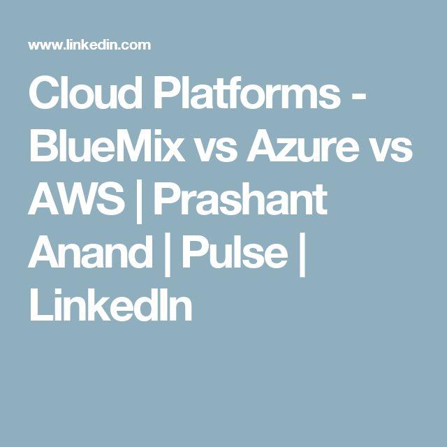 Cloud Platforms - BlueMix vs Azure vs AWS | Prashant Anand | Pulse | LinkedIn