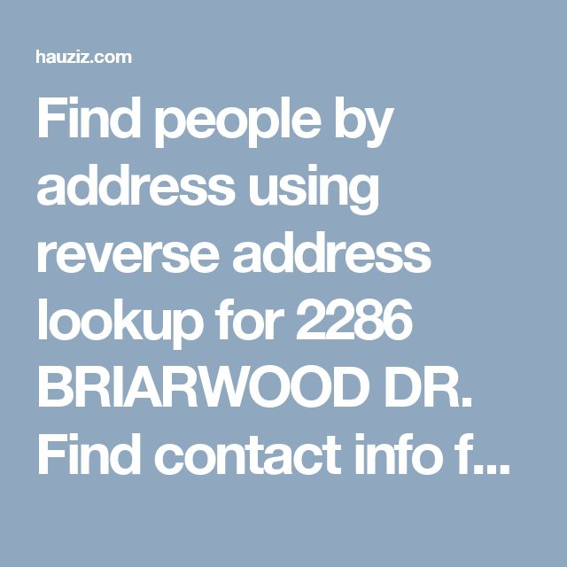 Find people by address using reverse address lookup for 2286 BRIARWOOD DR. Find contact info for current and past residents, property value, and more.