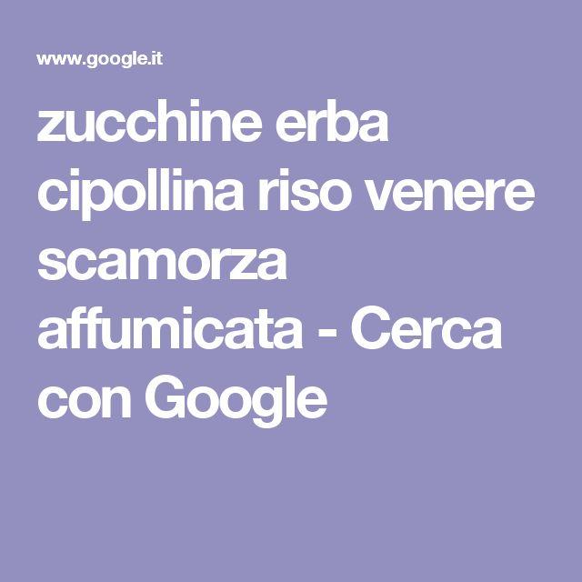 zucchine erba cipollina riso venere scamorza affumicata - Cerca con Google
