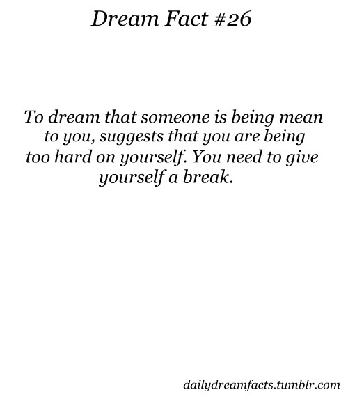 """To dream that someone is being mean to you suggests that you are being too hard on yourself. You need to give yourself a break."" - Dream Facts #quotes"