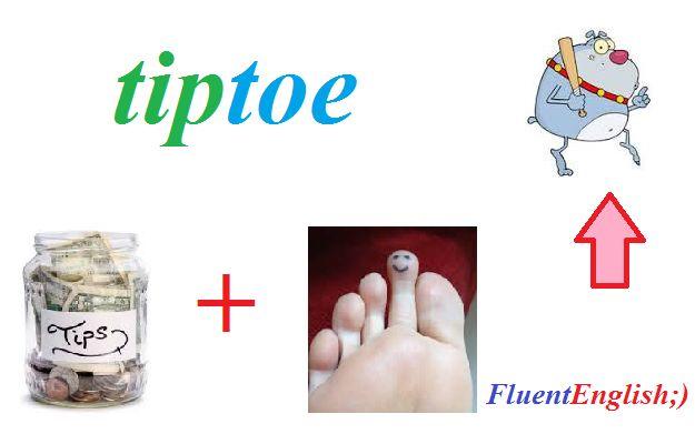 tip + toe = tiptoe! (ходить на цыпочках)