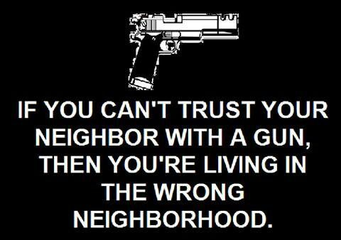 Guns don't scare me ...  STUPID people with guns scare me ... Besides, if I can SEE my neighbor, then I'm livin' in the wrong place ... :)