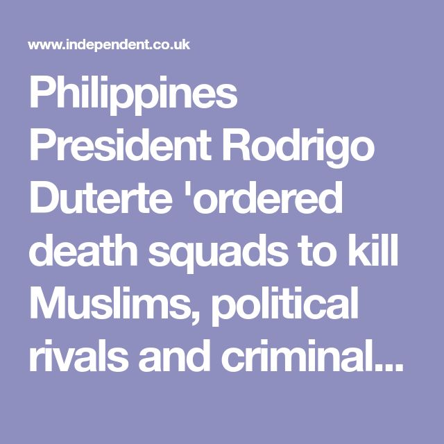 Philippines President Rodrigo Duterte 'ordered death squads to kill Muslims, political rivals and criminals' | The Independent