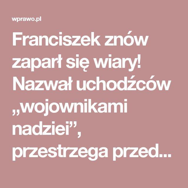 """Franciszek znów zaparł się wiary! Nazwał uchodźców """"wojownikami nadziei"""", przestrzega przed nacjonalizmem i gloryfikuje """"marzenia"""" UE – wPrawo.pl"""