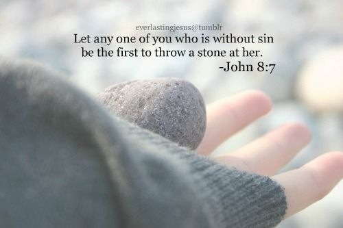 Let any one of you who is without sin be the first to throw a stone at her ~ John 8:7