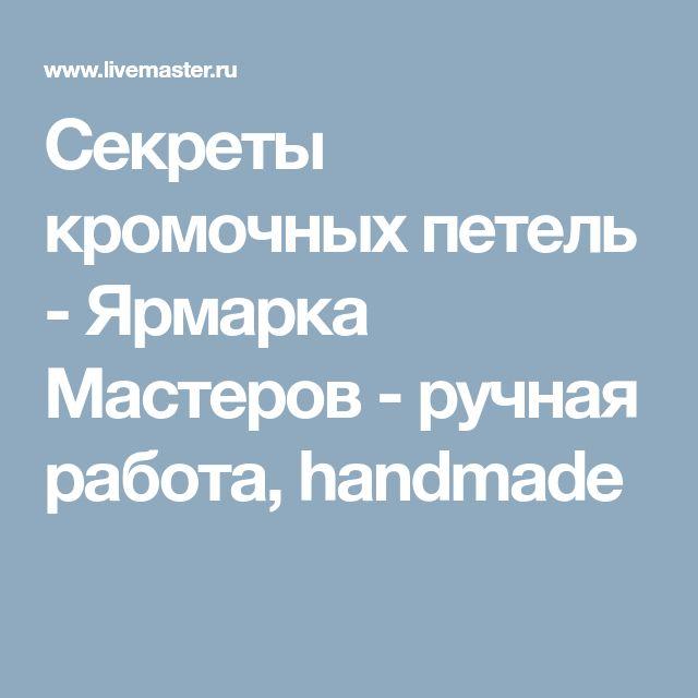 Секреты кромочных петель - Ярмарка Мастеров - ручная работа, handmade