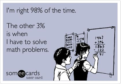 I'm right 98% of the time.  The other 3% is when I have to solve math problems.