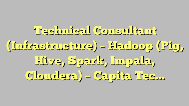 Technical Consultant (Infrastructure) - Hadoop (Pig, Hive, Spark, Impala, Cloudera) - Capita Technology