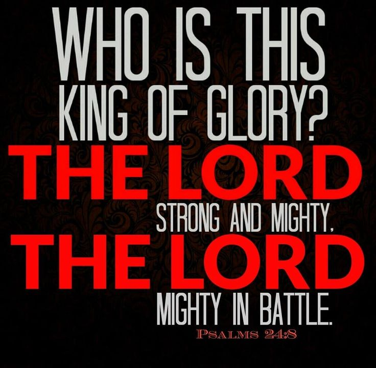 Lift up your heads, O you gates! And be lifted up, you everlasting doors! And the King of glory shall come in. Who is this King of glory? The Lord strong and mighty, The Lord mighty in battle. Psalms 24:7-8